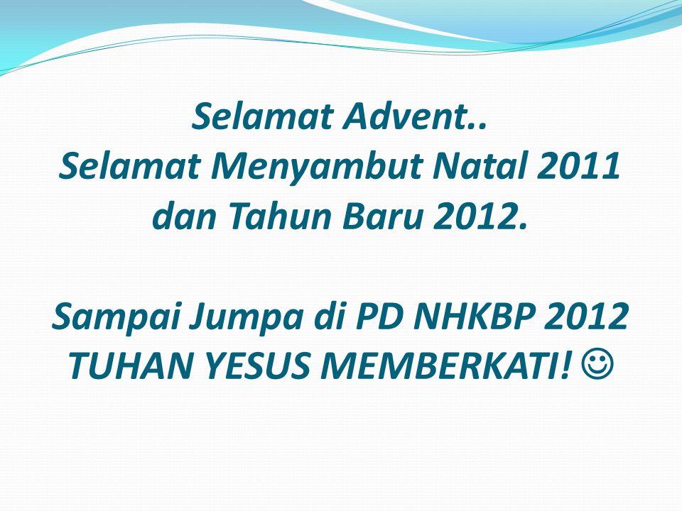 Selamat Advent.. Selamat Menyambut Natal 2011 dan Tahun Baru 2012. Sampai Jumpa di PD NHKBP 2012 TUHAN YESUS MEMBERKATI!