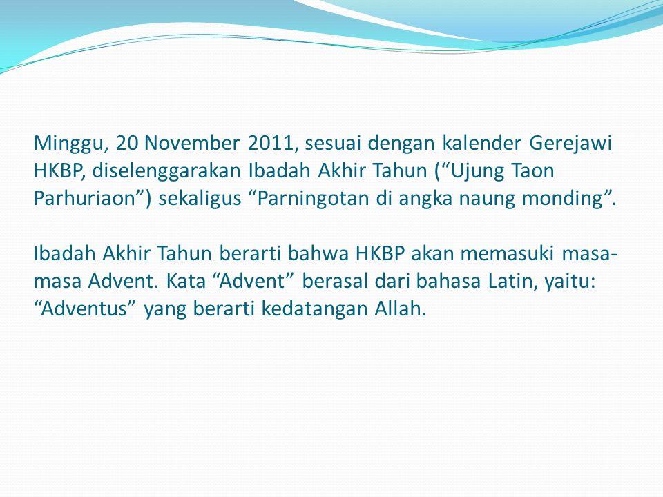 "Minggu, 20 November 2011, sesuai dengan kalender Gerejawi HKBP, diselenggarakan Ibadah Akhir Tahun (""Ujung Taon Parhuriaon"") sekaligus ""Parningotan di"