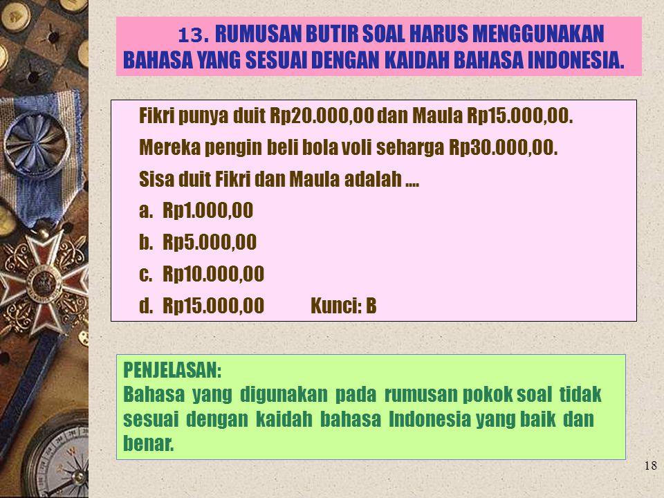 18 13. RUMUSAN BUTIR SOAL HARUS MENGGUNAKAN BAHASA YANG SESUAI DENGAN KAIDAH BAHASA INDONESIA. Fikri punya duit Rp20.000,00 dan Maula Rp15.000,00. Mer