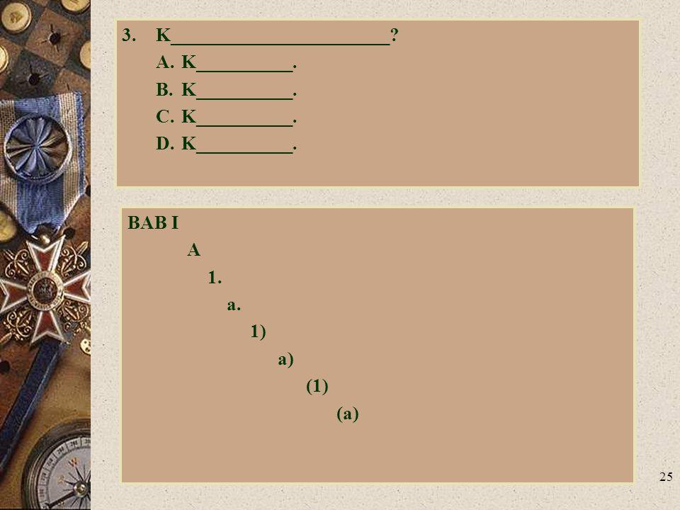 25 3.K_______________________? A.K__________. B.K__________. C.K__________. D.K__________. BAB I A 1. a. 1) a) (1) (a)