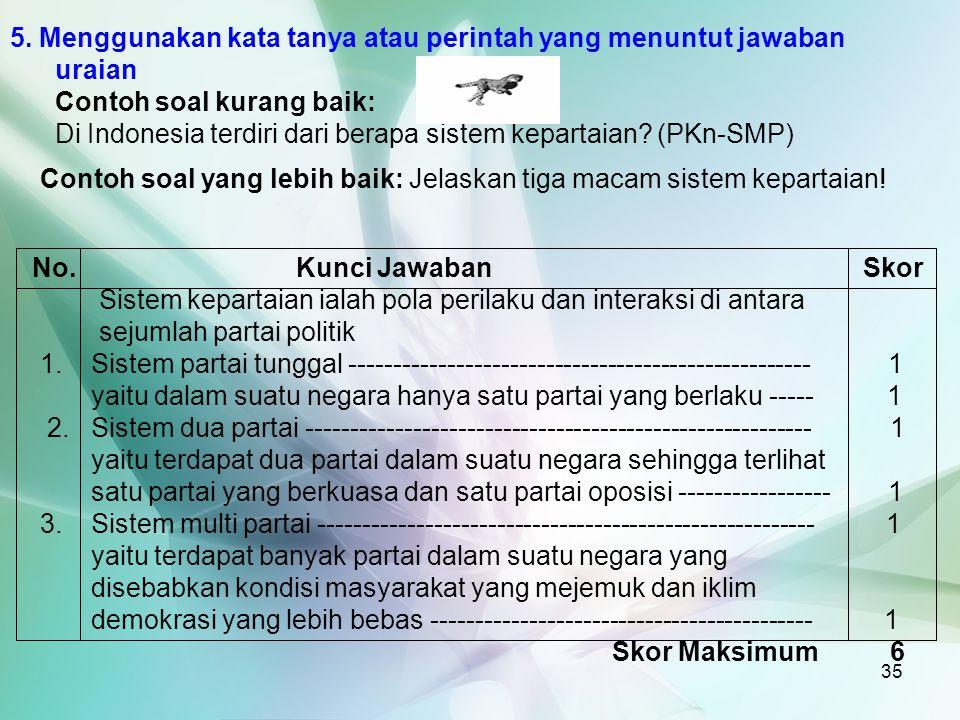 35 5. Menggunakan kata tanya atau perintah yang menuntut jawaban uraian Contoh soal kurang baik: Di Indonesia terdiri dari berapa sistem kepartaian? (