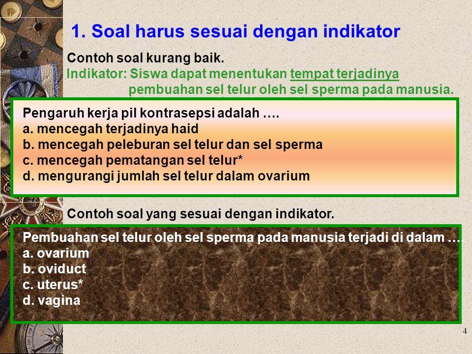 4 1. Soal harus sesuai dengan indikator Contoh soal kurang baik. Indikator: Siswa dapat menentukan tempat terjadinya pembuahan sel telur oleh sel sper