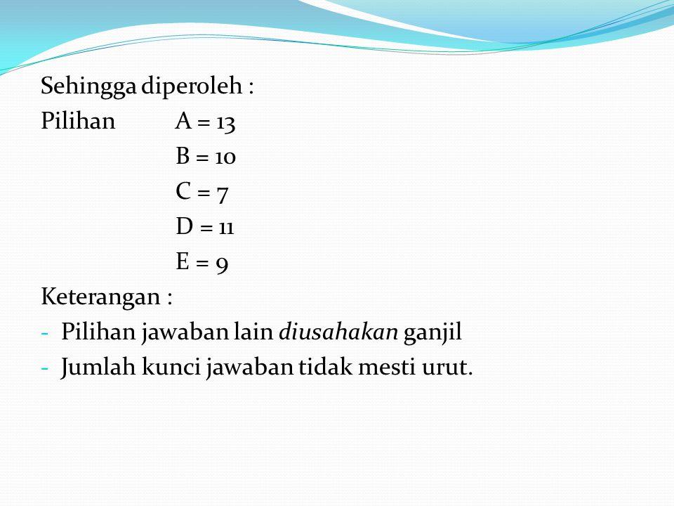 Sehingga diperoleh : Pilihan A = 13 B = 10 C = 7 D = 11 E = 9 Keterangan : - Pilihan jawaban lain diusahakan ganjil - Jumlah kunci jawaban tidak mesti