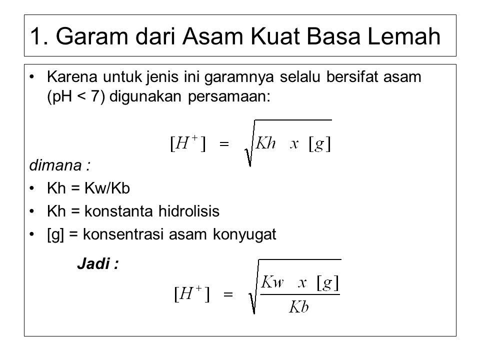 1. Garam dari Asam Kuat Basa Lemah Karena untuk jenis ini garamnya selalu bersifat asam (pH < 7) digunakan persamaan: dimana : Kh = Kw/Kb Kh = konstan