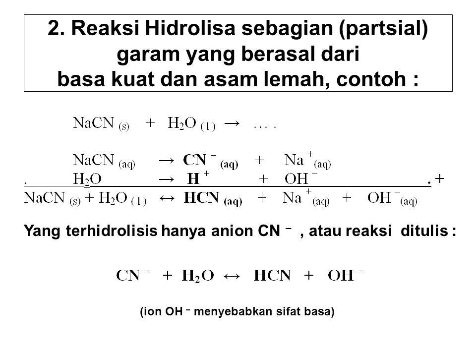 2. Reaksi Hidrolisa sebagian (partsial) garam yang berasal dari basa kuat dan asam lemah, contoh : Yang terhidrolisis hanya anion CN –, atau reaksi di