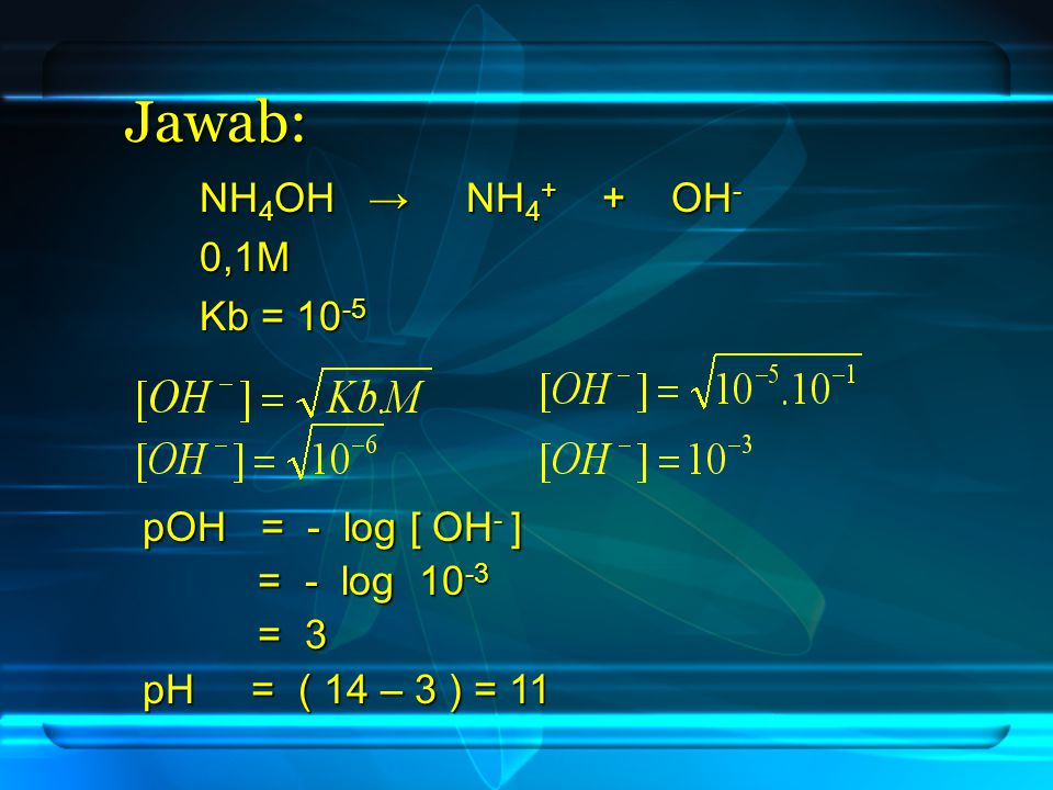 Jawab: pOH = - log [ OH - ] = - log 10 -3 = - log 10 -3 = 3 = 3 pH = ( 14 – 3 ) = 11 NH 4 OH → NH 4 + + OH - NH 4 OH → NH 4 + + OH - 0,1M 0,1M Kb = 10