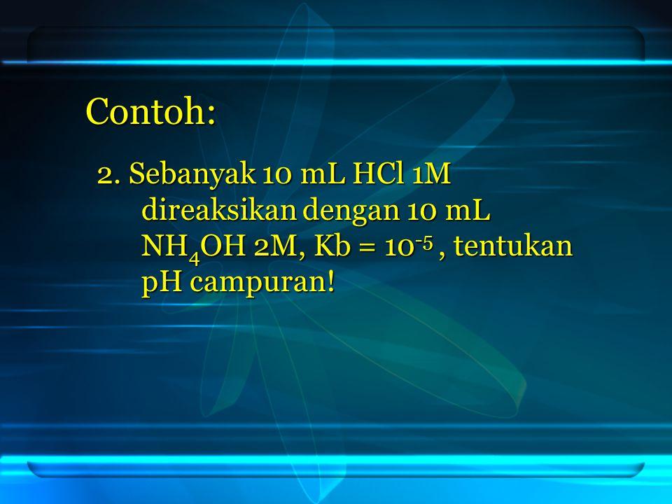 Contoh: 2. Sebanyak 10 mL HCl 1M direaksikan dengan 10 mL NH4OH 2M, Kb = 10-5, tentukan pH campuran!