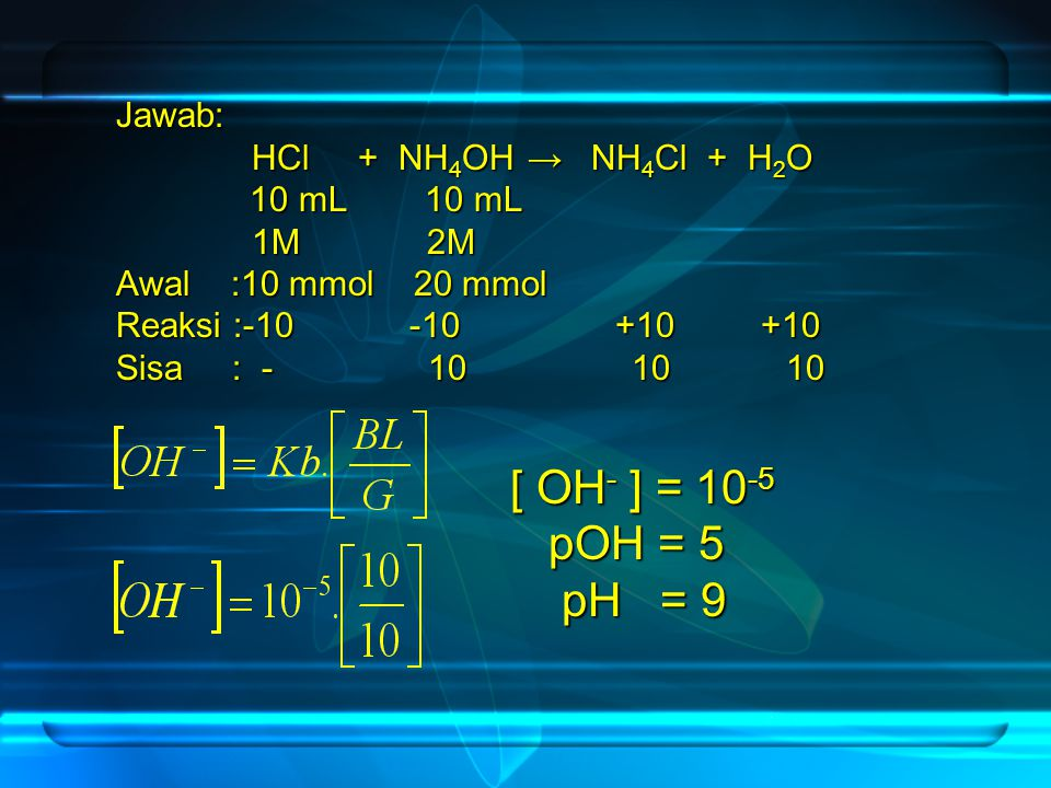 Jawab: HCl + NH 4 OH → NH 4 Cl + H 2 O HCl + NH 4 OH → NH 4 Cl + H 2 O 10 mL 10 mL 1M 2M 1M 2M Awal :10 mmol 20 mmol Reaksi :-10 -10 +10 +10 Sisa : -