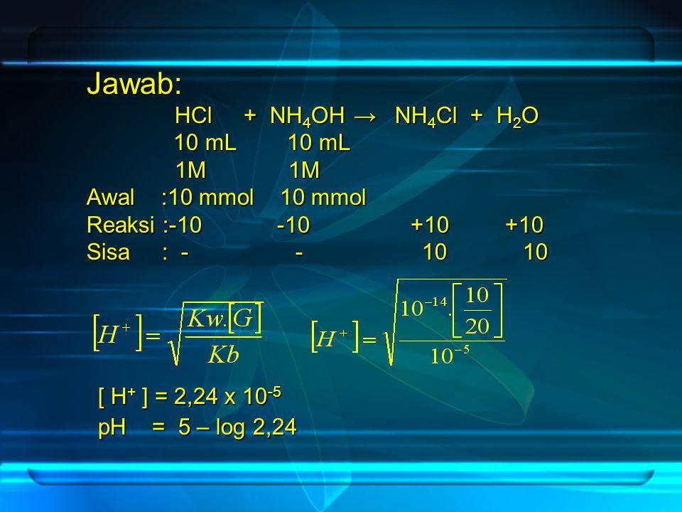 Jawab: HCl + NH4OH → NH4Cl + H2O 1 0 mL 10 mL 1M 1M Awal :10 mmol 10 mmol Reaksi :-10 -10 +10 +10 Sisa : - - 10 10 [ H+ ] = 2,24 x 10-5 pH = 5 – log 2