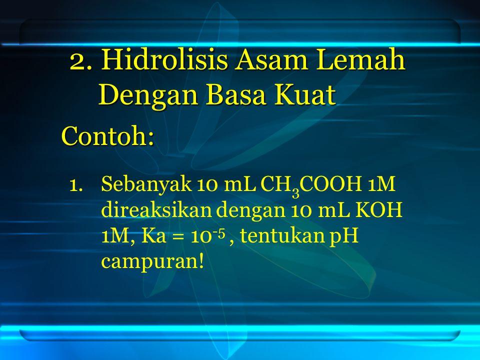 2. Hidrolisis Asam Lemah Dengan Basa Kuat Contoh: 1. 1.Sebanyak 10 mL CH 3 COOH 1M direaksikan dengan 10 mL KOH 1M, Ka = 10 -5, tentukan pH campuran!