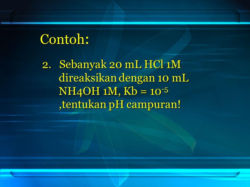 Contoh: 2. Sebanyak 20 mL HCl 1M direaksikan dengan 10 mL NH4OH 1M, Kb = 10-5,tentukan pH campuran!