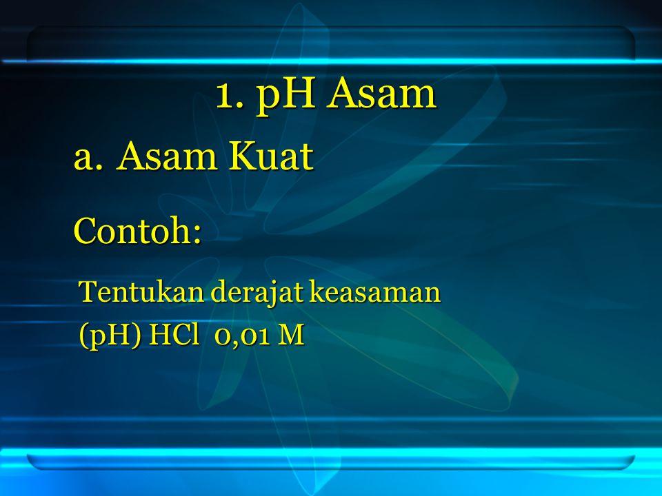 1. pH Asam a.Asam Kuat Contoh: Tentukan derajat keasaman (pH) HCl 0,01 M