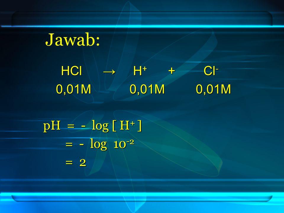 Jawab: HCl → H + + Cl - HCl → H + + Cl - 0,01M 0,01M 0,01M 0,01M 0,01M 0,01M pH = - log [ H + ] = - log 10 -2 = - log 10 -2 = 2 = 2