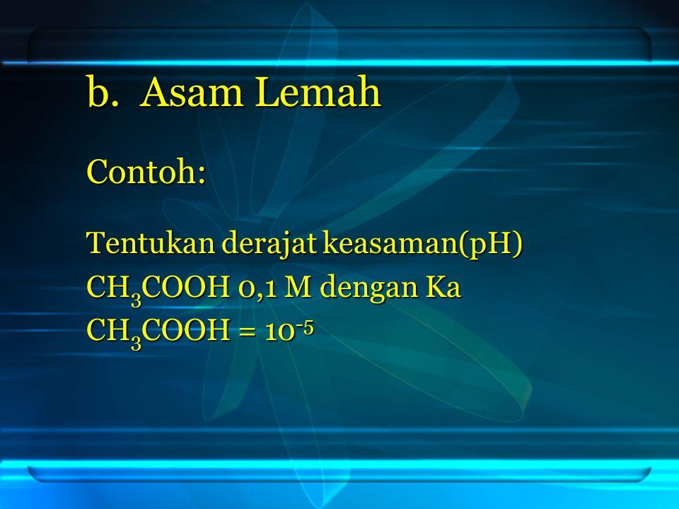 Jawab: [ H + ] = 10 -3 pH = - log [ H + ] pH = - log [ H + ] = - log 10 -3 = - log 10 -3 = 3 = 3 CH 3 COOH → H + + CH 3 COO - 0,1M 0,1M