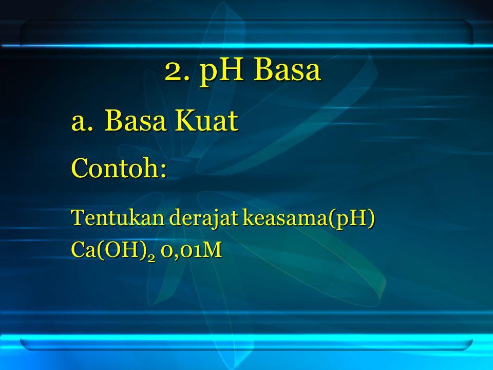 Jawab: Ca(OH) 2 → Ca 2+ + 2 OH - 0,01M 0,01M 0, 02M 0,01M 0,01M 0, 02M pOH = - log [ OH - ] = - log 2x10 -2 = - log 2x10 -2 = 2 – log 2 = 2 – log 2 pH = 14 – (2 – log 2 ) = 12 + log 2 = 12 + log 2