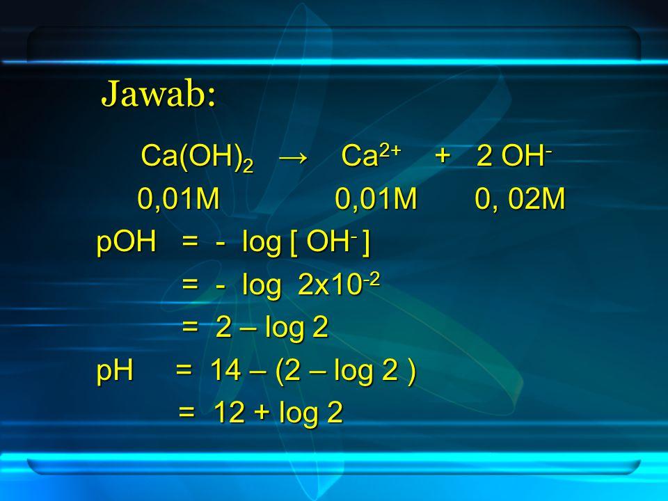 Jawab: Ca(OH) 2 → Ca 2+ + 2 OH - 0,01M 0,01M 0, 02M 0,01M 0,01M 0, 02M pOH = - log [ OH - ] = - log 2x10 -2 = - log 2x10 -2 = 2 – log 2 = 2 – log 2 pH