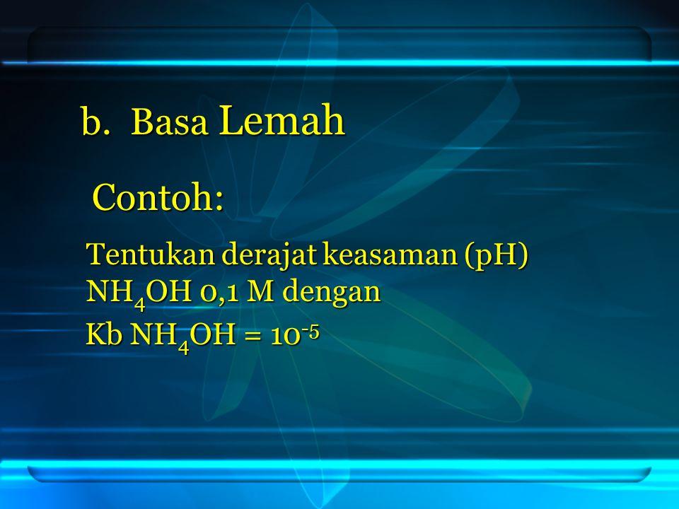 Jawab: pOH = - log [ OH - ] = - log 10 -3 = - log 10 -3 = 3 = 3 pH = ( 14 – 3 ) = 11 NH 4 OH → NH 4 + + OH - NH 4 OH → NH 4 + + OH - 0,1M 0,1M Kb = 10 -5 Kb = 10 -5