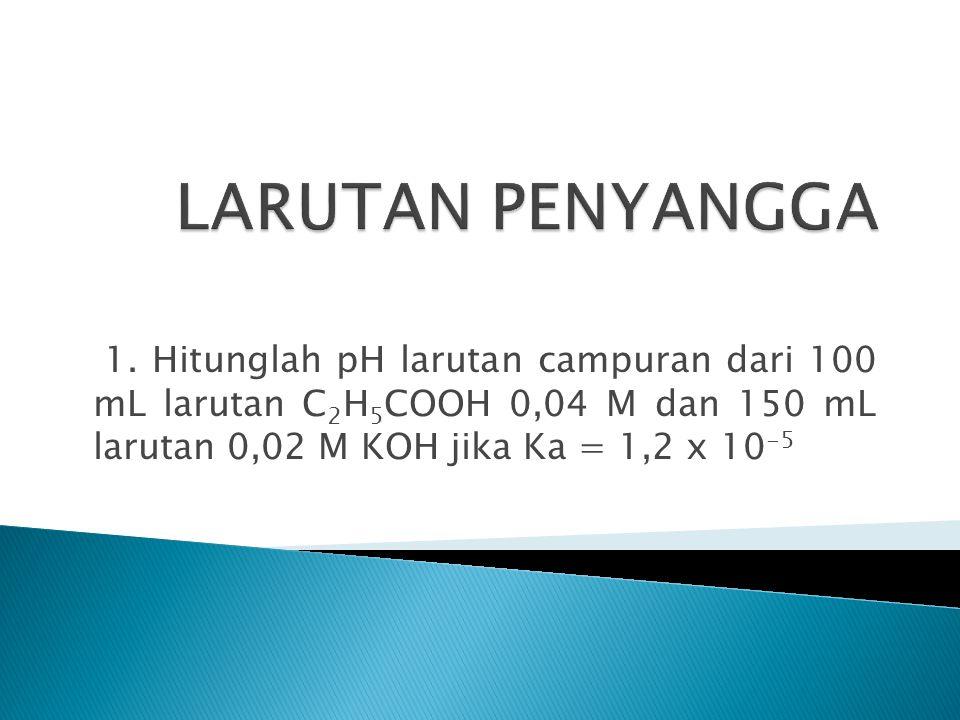 1. Hitunglah pH larutan campuran dari 100 mL larutan C 2 H 5 COOH 0,04 M dan 150 mL larutan 0,02 M KOH jika Ka = 1,2 x 10 -5