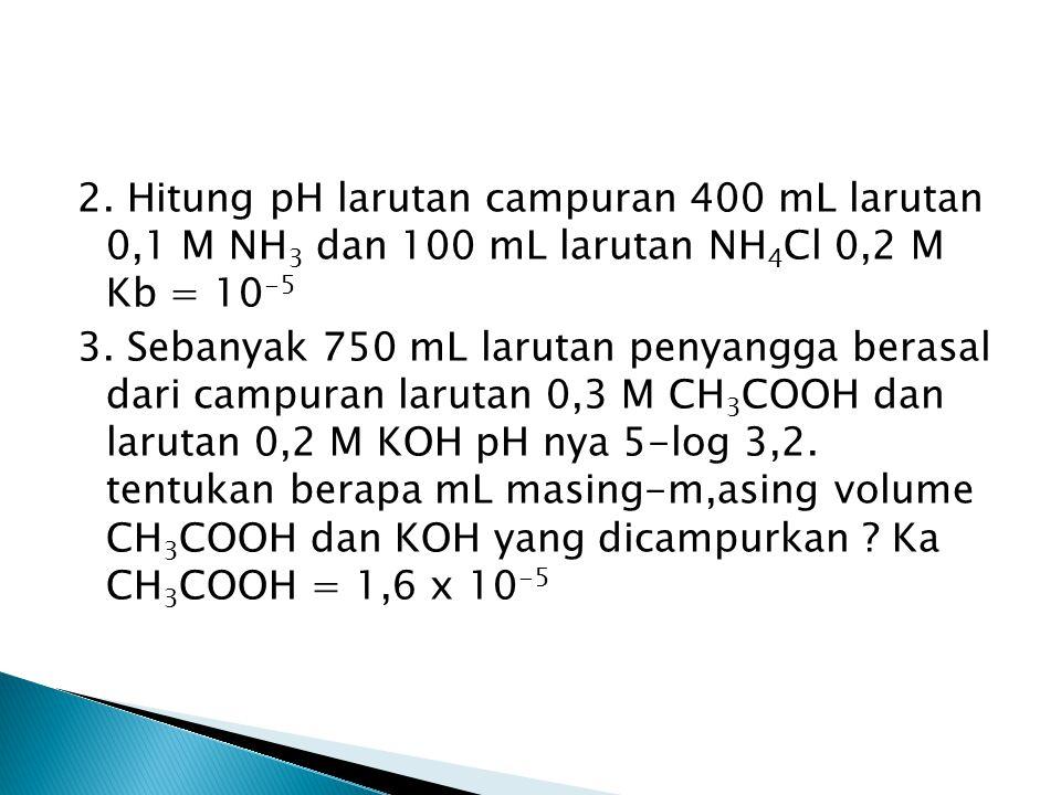 2. Hitung pH larutan campuran 400 mL larutan 0,1 M NH 3 dan 100 mL larutan NH 4 Cl 0,2 M Kb = 10 -5 3. Sebanyak 750 mL larutan penyangga berasal dari