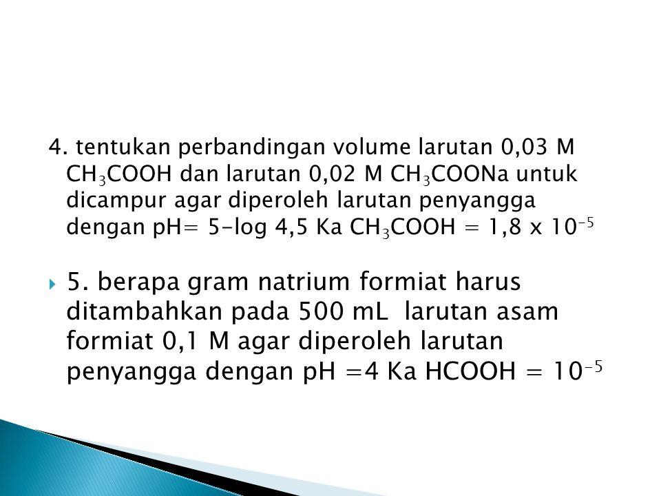 4. tentukan perbandingan volume larutan 0,03 M CH 3 COOH dan larutan 0,02 M CH 3 COONa untuk dicampur agar diperoleh larutan penyangga dengan pH= 5-lo