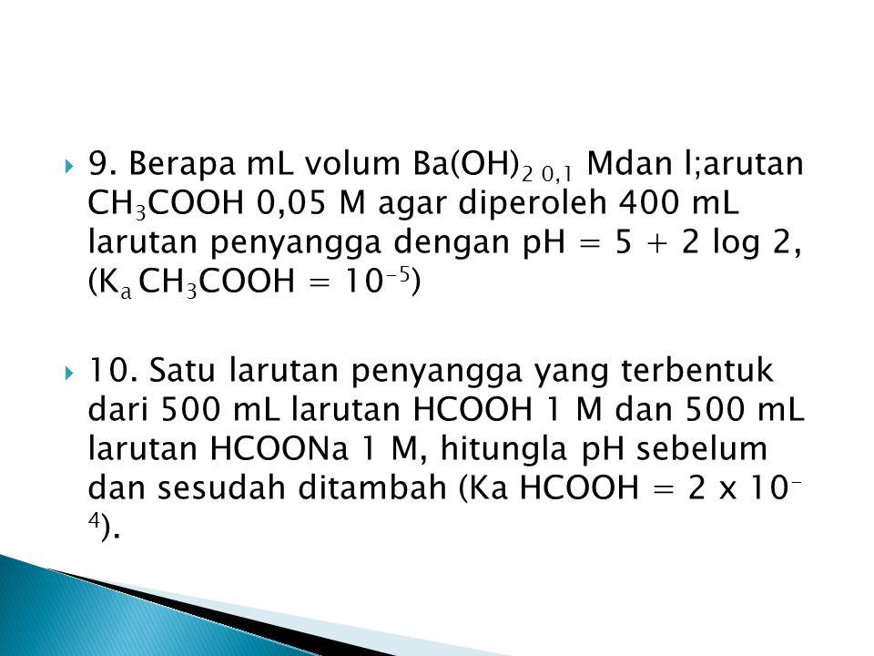  9. Berapa mL volum Ba(OH) 2 0,1 Mdan l;arutan CH 3 COOH 0,05 M agar diperoleh 400 mL larutan penyangga dengan pH = 5 + 2 log 2, (K a CH 3 COOH = 10
