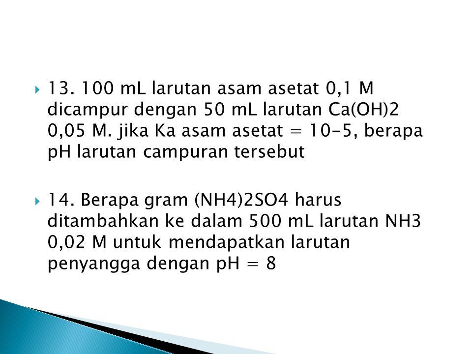 13.100 mL larutan asam asetat 0,1 M dicampur dengan 50 mL larutan Ca(OH)2 0,05 M.