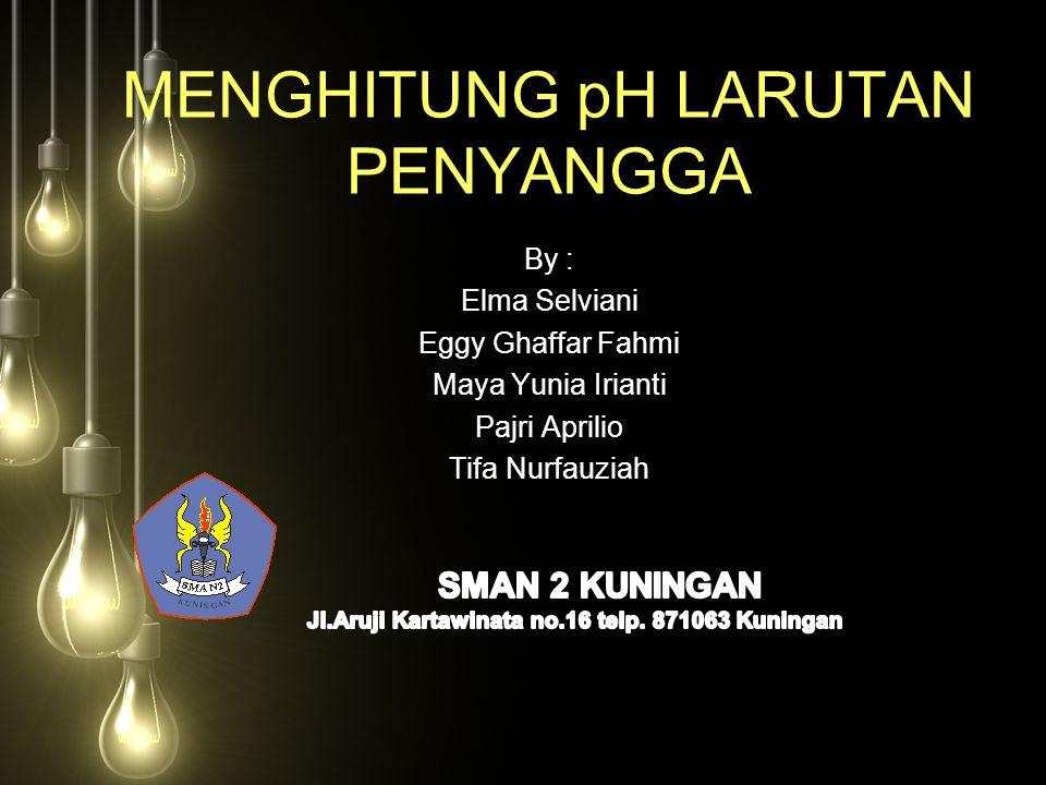 MENGHITUNG pH LARUTAN PENYANGGA By : Elma Selviani Eggy Ghaffar Fahmi Maya Yunia Irianti Pajri Aprilio Tifa Nurfauziah