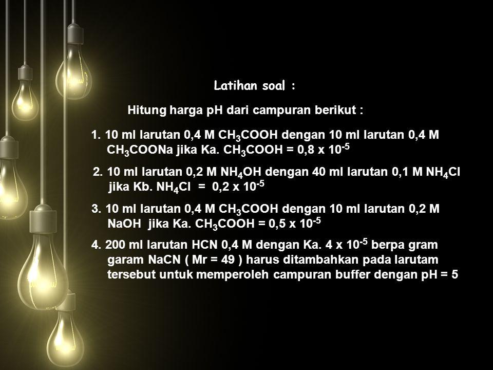 Latihan soal : Hitung harga pH dari campuran berikut : 1. 10 ml larutan 0,4 M CH 3 COOH dengan 10 ml larutan 0,4 M CH 3 COONa jika Ka. CH 3 COOH = 0,8