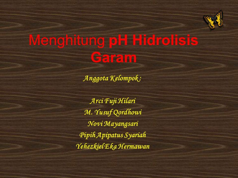 Menghitung pH Hidrolisis Garam Anggota Kelompok : Arci Fuji Hilari M. Yusuf Qordhowi Novi Mayangsari Pipih Apipatus Syariah Yehezkiel Eka Hermawan