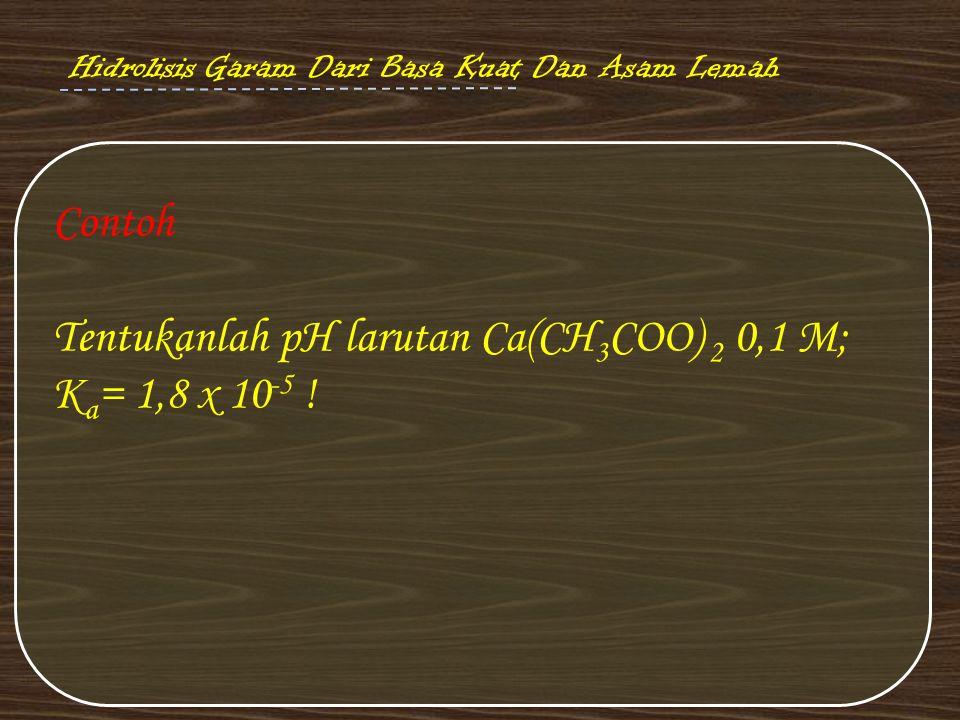 Contoh Tentukanlah pH larutan Ca(CH 3 COO) 2 0,1 M; K a = 1,8 x 10 -5 ! Hidrolisis Garam Dari Basa Kuat Dan Asam Lemah