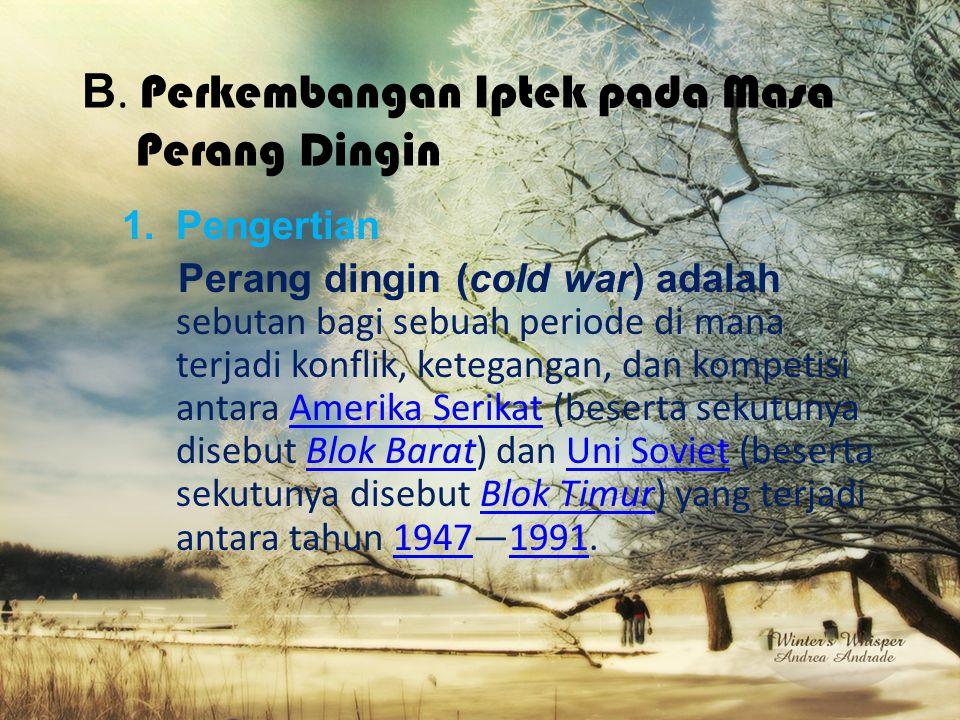 B. Perkembangan Iptek pada Masa Perang Dingin 1.Pengertian Perang dingin (cold war) adalah sebutan bagi sebuah periode di mana terjadi konflik, ketega