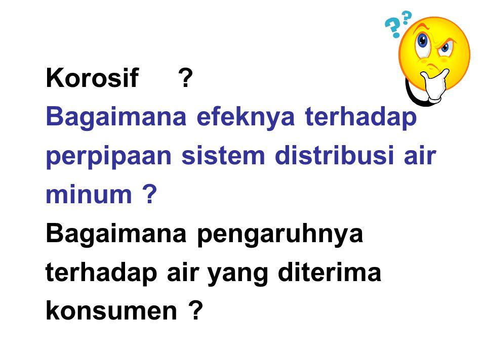 Korosif ? Bagaimana efeknya terhadap perpipaan sistem distribusi air minum ? Bagaimana pengaruhnya terhadap air yang diterima konsumen ?