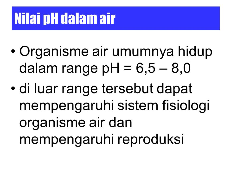 Nilai pH dalam air Organisme air umumnya hidup dalam range pH = 6,5 – 8,0 di luar range tersebut dapat mempengaruhi sistem fisiologi organisme air dan