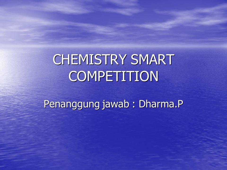 CHEMISTRY SMART COMPETITION Penanggung jawab : Dharma.P