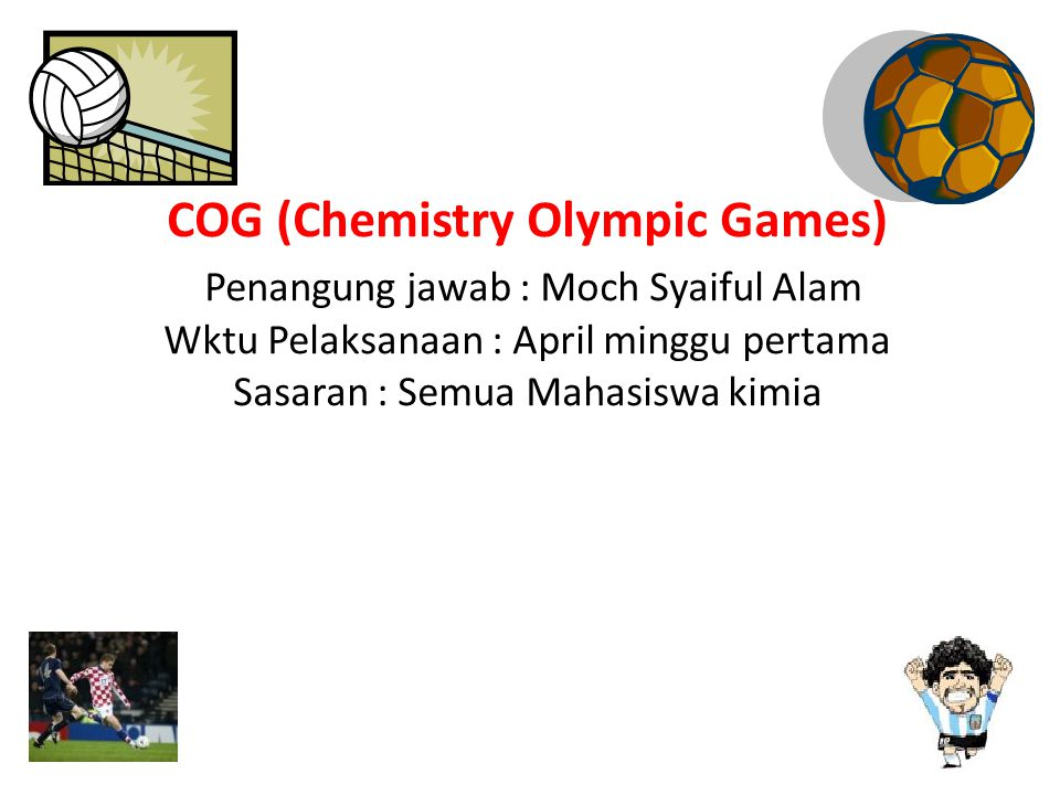 COG (Chemistry Olympic Games) Penangung jawab : Moch Syaiful Alam Wktu Pelaksanaan : April minggu pertama Sasaran : Semua Mahasiswa kimia