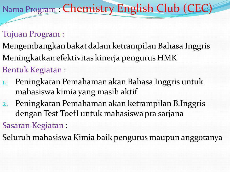 Parameter Keberhasilan : Adanya keikutsertaan mahasiswa kimia sebanyak 40% dari seluruh mahasiswa kimia Lulusan kimia berhasil memenuhi standar Toefl Waktu Pelaksanaan : English Club : setiap Jumat Test Toefl : menjelang akhir kepengurusan