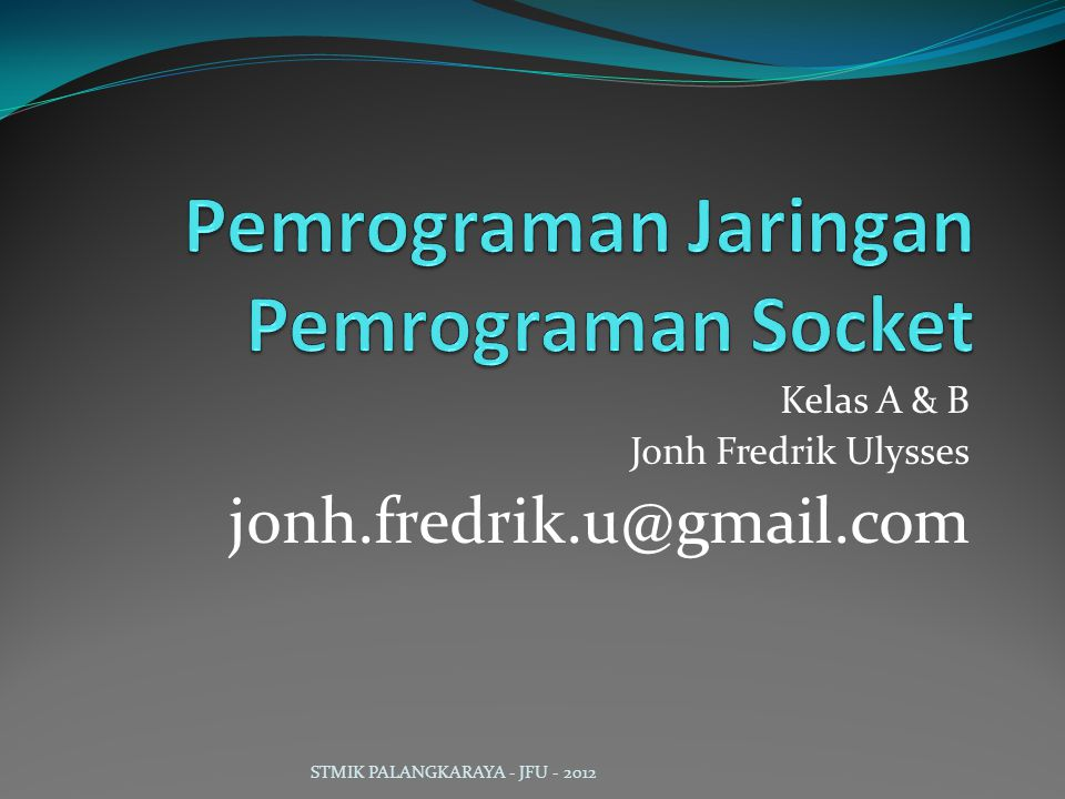 Kelas A & B Jonh Fredrik Ulysses jonh.fredrik.u@gmail.com STMIK PALANGKARAYA - JFU - 2012