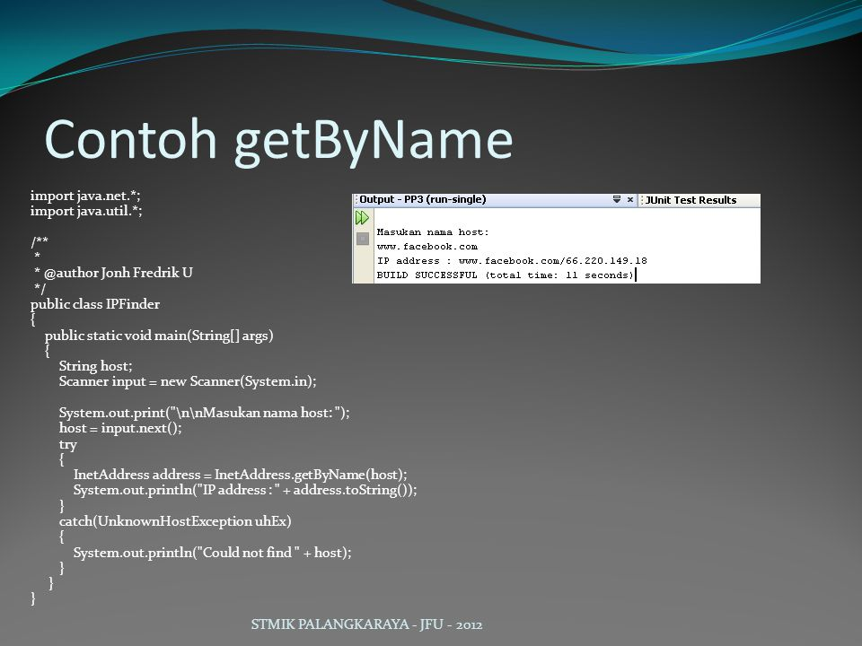 Contoh getByName import java.net.*; import java.util.*; /** * Jonh Fredrik U */ public class IPFinder { public static void main(String[] args) { String host; Scanner input = new Scanner(System.in); System.out.print( \n\nMasukan nama host: ); host = input.next(); try { InetAddress address = InetAddress.getByName(host); System.out.println( IP address : + address.toString()); } catch(UnknownHostException uhEx) { System.out.println( Could not find + host); } STMIK PALANGKARAYA - JFU