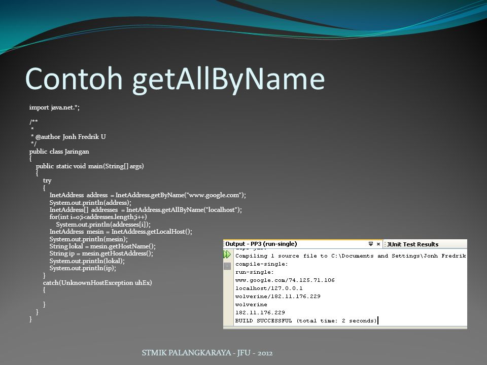 Contoh getAllByName import java.net.*; /** * * @author Jonh Fredrik U */ public class Jaringan { public static void main(String[] args) { try { InetAddress address = InetAddress.getByName( www.google.com ); System.out.println(address); InetAddress[] addresses = InetAddress.getAllByName( localhost ); for(int i=0;i<addresses.length;i++) System.out.println(addresses[i]); InetAddress mesin = InetAddress.getLocalHost(); System.out.println(mesin); String lokal = mesin.getHostName(); String ip = mesin.getHostAddress(); System.out.println(lokal); System.out.println(ip); } catch(UnknownHostException uhEx) { } STMIK PALANGKARAYA - JFU - 2012