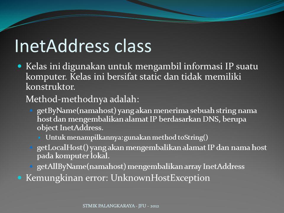 InetAddress class Kelas ini digunakan untuk mengambil informasi IP suatu komputer. Kelas ini bersifat static dan tidak memiliki konstruktor. Method-me