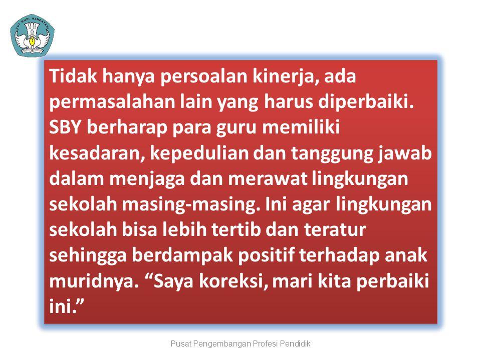 Pusat Pengembangan Profesi Pendidik Tidak hanya persoalan kinerja, ada permasalahan lain yang harus diperbaiki. SBY berharap para guru memiliki kesada