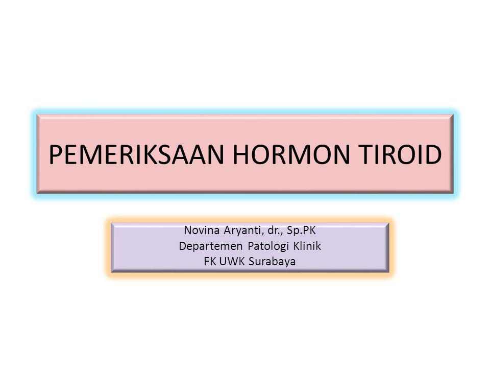 PEMERIKSAAN HORMON TIROID Novina Aryanti, dr., Sp.PK Departemen Patologi Klinik FK UWK Surabaya