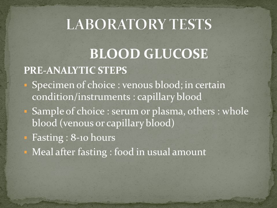 BLOOD GLUCOSE PRE-ANALYTIC STEPS  Specimen of choice : venous blood; in certain condition/instruments : capillary blood  Sample of choice : serum or plasma, others : whole blood (venous or capillary blood)  Fasting : 8-10 hours  Meal after fasting : food in usual amount