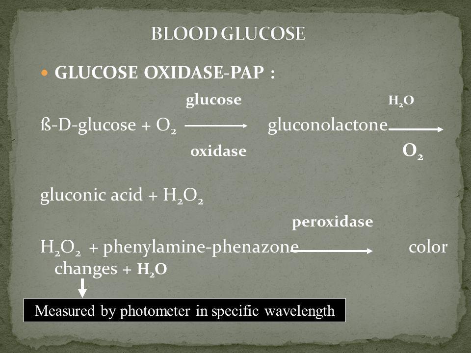 GLUCOSE OXIDASE-PAP : glucose H 2 O ß-D-glucose + O 2 gluconolactone oxidase O 2 gluconic acid + H 2 O 2 peroxidase H 2 O 2 + phenylamine-phenazone color changes + H 2 O Measured by photometer in specific wavelength
