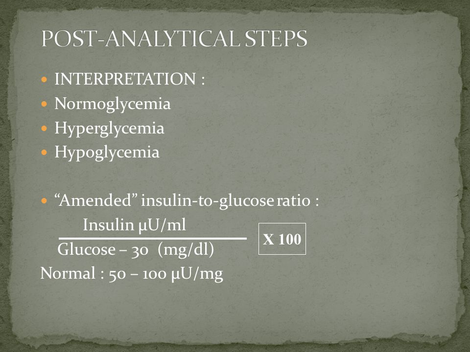"INTERPRETATION : Normoglycemia Hyperglycemia Hypoglycemia ""Amended"" insulin-to-glucose ratio : Insulin µU/ml Glucose – 30 (mg/dl) Normal : 50 – 100 µU"