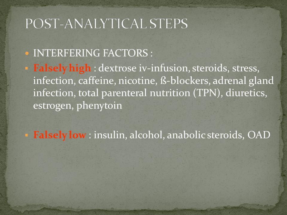 INTERFERING FACTORS :  Falsely high : dextrose iv-infusion, steroids, stress, infection, caffeine, nicotine, ß-blockers, adrenal gland infection, tot