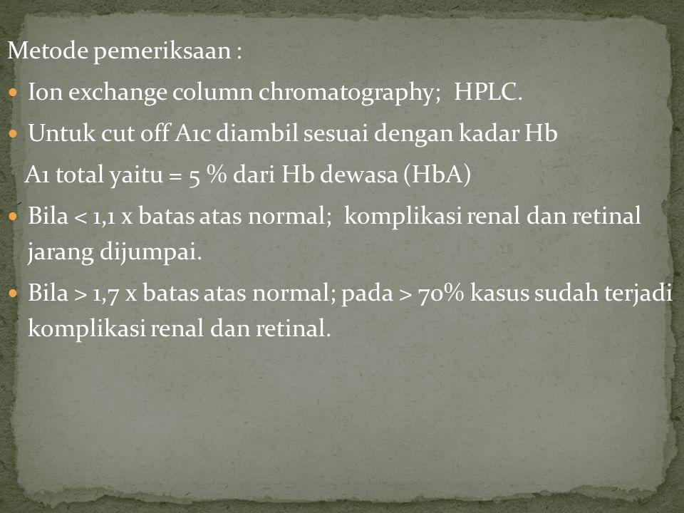 Metode pemeriksaan : Ion exchange column chromatography; HPLC. Untuk cut off A1c diambil sesuai dengan kadar Hb A1 total yaitu = 5 % dari Hb dewasa (H