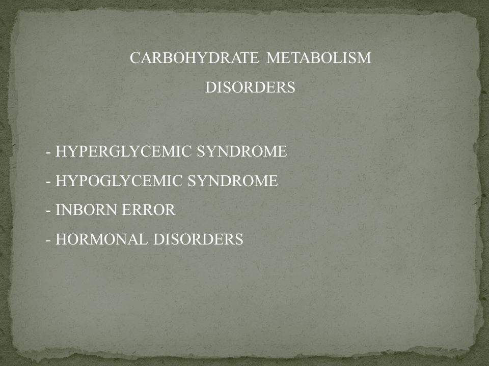 CARBOHYDRATE METABOLISM DISORDERS - HYPERGLYCEMIC SYNDROME - HYPOGLYCEMIC SYNDROME - INBORN ERROR - HORMONAL DISORDERS