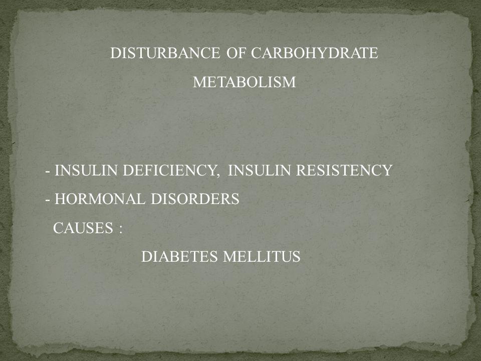 DISTURBANCE OF CARBOHYDRATE METABOLISM - INSULIN DEFICIENCY, INSULIN RESISTENCY - HORMONAL DISORDERS CAUSES : DIABETES MELLITUS