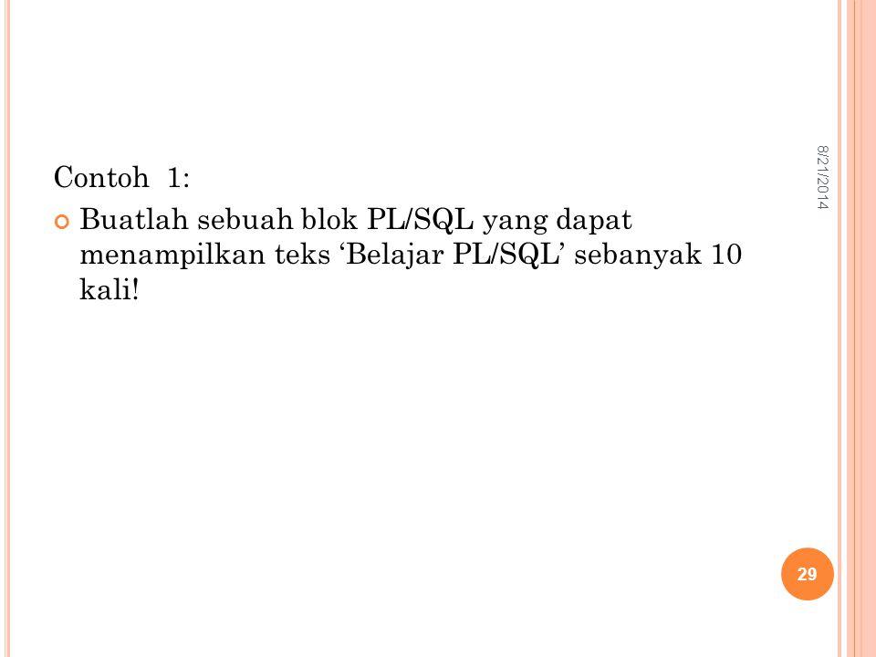 Contoh 1: Buatlah sebuah blok PL/SQL yang dapat menampilkan teks 'Belajar PL/SQL' sebanyak 10 kali! 29 8/21/2014